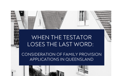 When the Testator loses the Last Word: Consideration of Family Provision Applications in Queensland